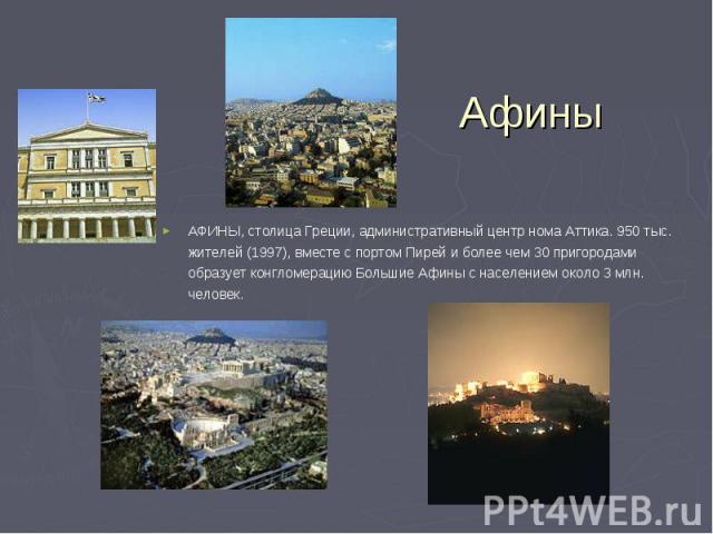 АФИНЫ, столица Греции, административный центр нома Аттика. 950 тыс. жителей (1997), вместе с портом Пирей и более чем 30 пригородами образует конгломерацию Большие Афины с населением около 3 млн. человек. АФИНЫ, столица Греции, административный цент…