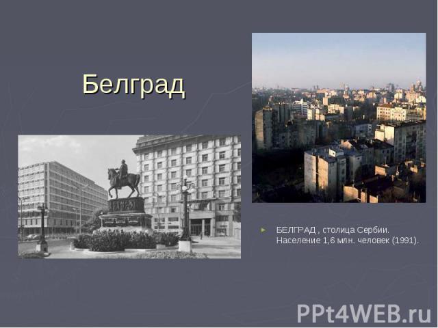 БЕЛГРАД , столица Сербии. Население 1,6 млн. человек (1991). БЕЛГРАД , столица Сербии. Население 1,6 млн. человек (1991).