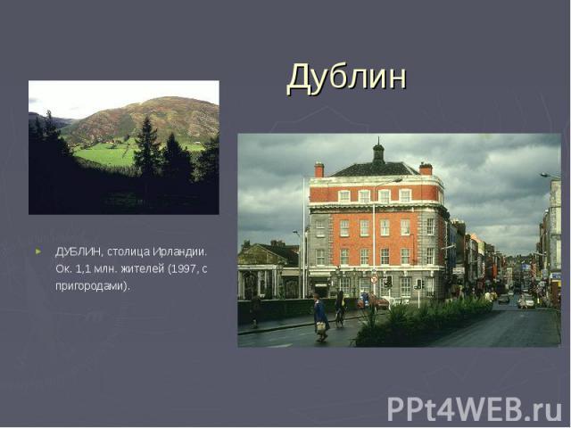 ДУБЛИН, столица Ирландии. Ок. 1,1 млн. жителей (1997, с пригородами). ДУБЛИН, столица Ирландии. Ок. 1,1 млн. жителей (1997, с пригородами).