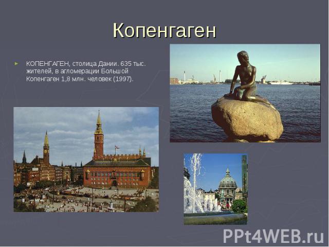 КОПЕНГАГЕН, столица Дании. 635 тыс. жителей, в агломерации Большой Копенгаген 1,8 млн. человек (1997). КОПЕНГАГЕН, столица Дании. 635 тыс. жителей, в агломерации Большой Копенгаген 1,8 млн. человек (1997).