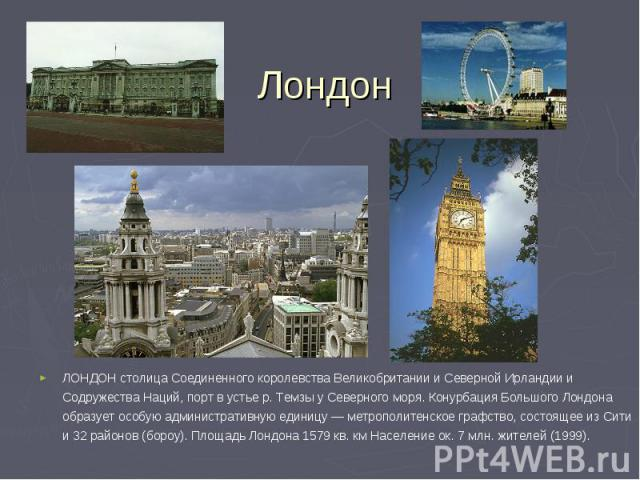 ЛОНДОН столица Соединенного королевства Великобритании и Северной Ирландии и Содружества Наций, порт в устье р. Темзы у Северного моря. Конурбация Большого Лондона образует особую административную единицу — метрополитенское графство, состоящее из Си…