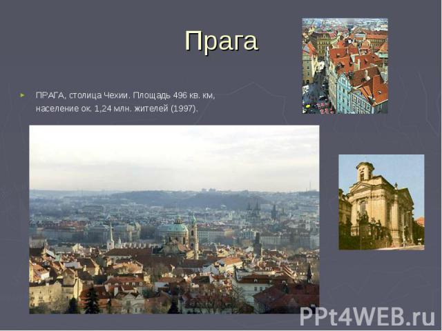 ПРАГА, столица Чехии. Площадь 496 кв. км, население ок. 1,24 млн. жителей (1997). ПРАГА, столица Чехии. Площадь 496 кв. км, население ок. 1,24 млн. жителей (1997).