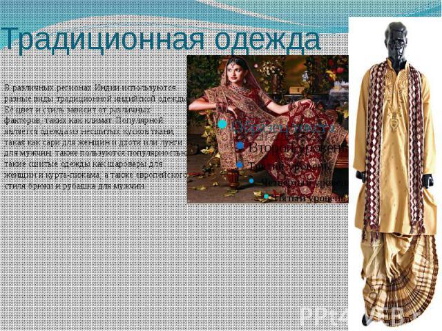 Традиционная одежда В различных регионах Индии используются разные виды традиционной индийской одежды. Её цвет и стиль зависит от различных факторов, таких как климат. Популярной является одежда из несшитых кусков ткани, такая как сари для женщин и …