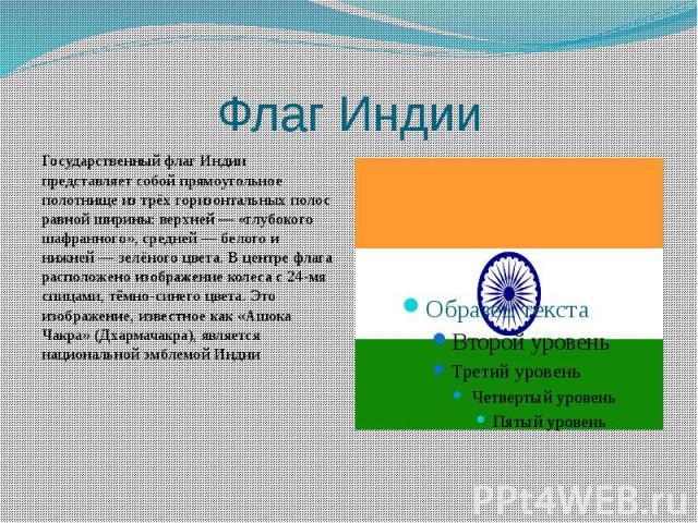 Флаг Индии Государственный флаг Индии представляет собой прямоугольное полотнище из трёх горизонтальных полос равной ширины: верхней— «глубокого шафранного», средней— белого и нижней— зелёного цвета. В центре флага расположено изоб…