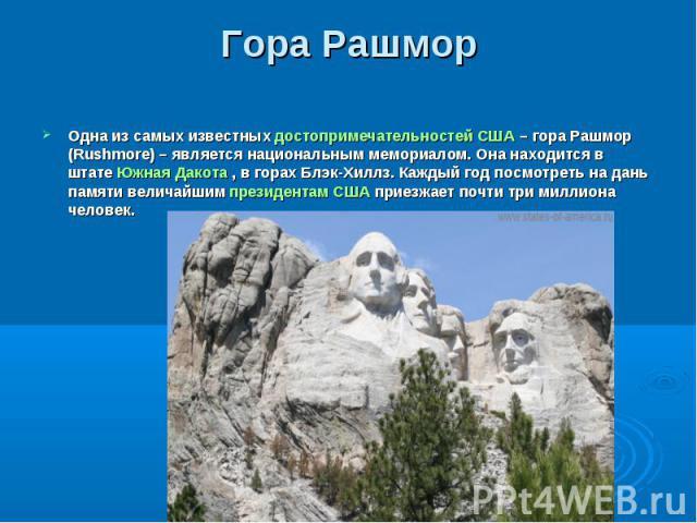 Одна из самых известныхдостопримечательностей США– гора Рашмор (Rushmore) – является национальным мемориалом. Она находится в штатеЮжная Дакота, в горах Блэк-Хиллз. Каждый год посмотреть на дань памяти величайшимпрезиде…