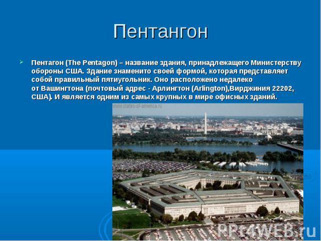 Пентагон (The Pentagon) – название здания, принадлежащего Министерству обороны США. Здание знаменито своей формой, которая представляет собой правильный пятиугольник. Оно расположено недалеко отВашингтона(почтовый адрес - Арлингтон (Arli…