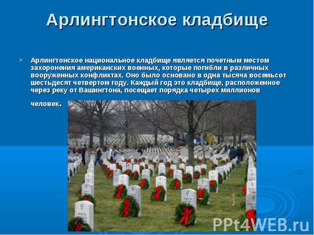 Арлингтонское национальное кладбище является почетным местом захоронения американских военных, которые погибли в различных вооруженных конфликтах. Оно было основано в одна тысяча восемьсот шестьдесят четвертом году. Каждый год это кладбище, располож…