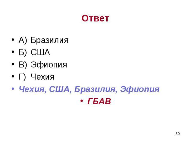 А) Бразилия А) Бразилия Б) США В) Эфиопия Г) Чехия Чехия, США, Бразилия, Эфиопия ГБАВ