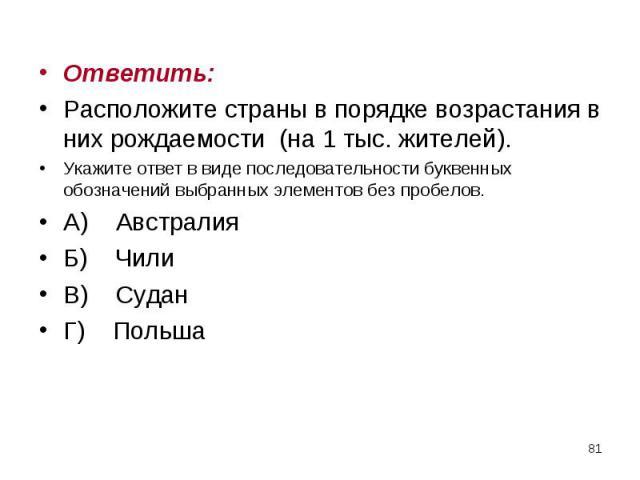 Ответить: Ответить: Расположите страны в порядке возрастания в них рождаемости (на 1 тыс. жителей). Укажите ответ в виде последовательности буквенных обозначений выбранных элементов без пробелов. А) Австралия Б) Чили В) Судан Г) Польша