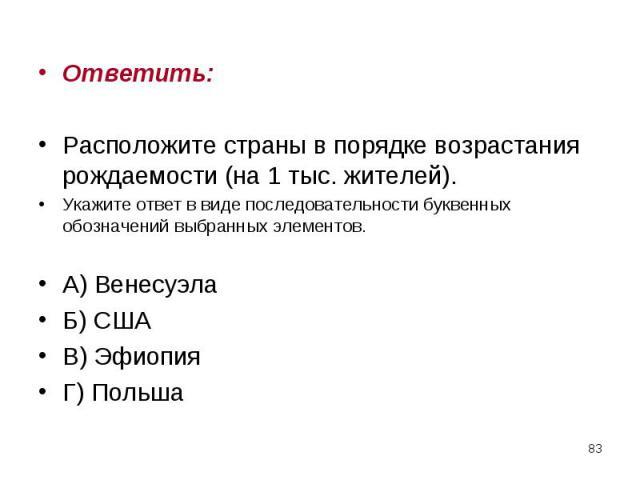 Ответить: Ответить: Расположите страны в порядке возрастания рождаемости (на 1 тыс. жителей). Укажите ответ в виде последовательности буквенных обозначений выбранных элементов. А) Венесуэла Б) США В) Эфиопия Г) Польша