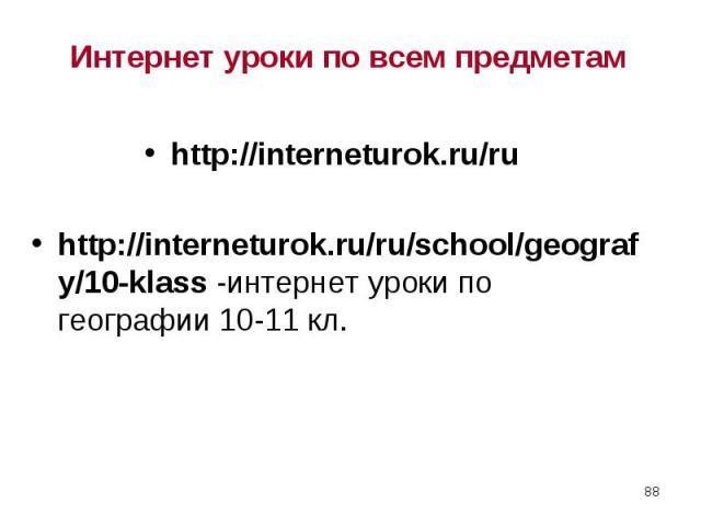 http://interneturok.ru/ru http://interneturok.ru/ru http://interneturok.ru/ru/school/geografy/10-klass -интернет уроки по географии 10-11 кл.