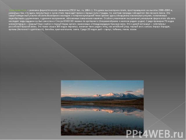 Зона покоя Укок, с режимом фаунистического заказника (252,9 тыс. га, 1994 г.). Это дикое высокогорное плато, простирающееся на высотах 2000–3000 м, уникально тем, что здесь полупустыни и сухие степи переходят прямо в горные луга и тундры, т.е. местн…