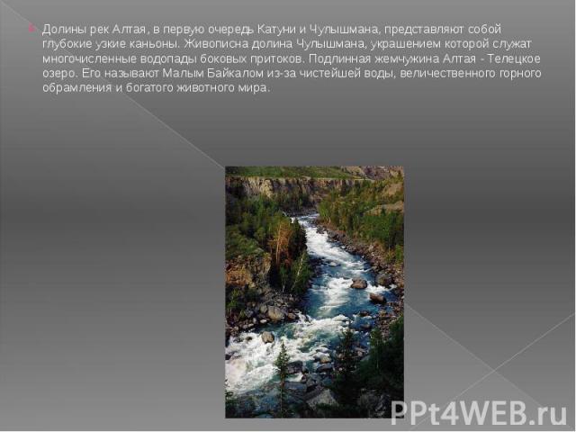 Долины рек Алтая, в первую очередь Катуни и Чулышмана, представляют собой глубокие узкие каньоны. Живописна долина Чулышмана, украшением которой служат многочисленные водопады боковых притоков. Подлинная жемчужина Алтая - Телецкое озеро. Его называю…