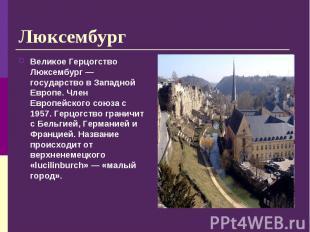 Великое Герцогство Люксембург — государство в Западной Европе. Член Европейского