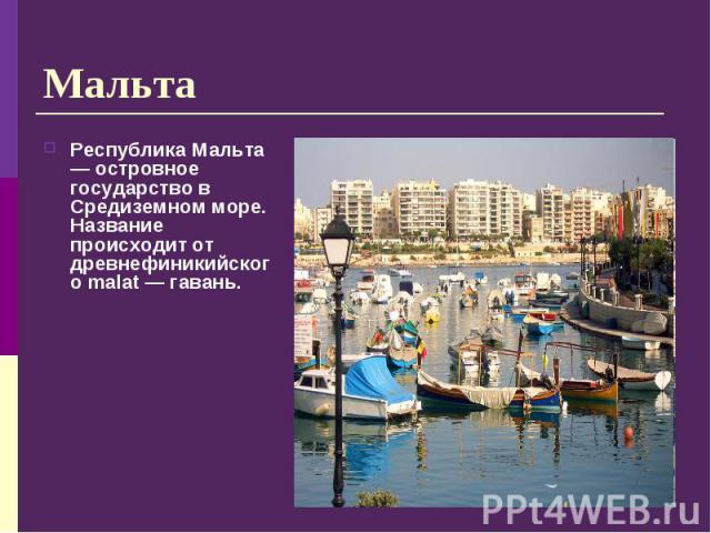 Республика Мальта — островное государство в Средиземном море. Название происходит от древнефиникийского malat — гавань. Республика Мальта — островное государство в Средиземном море. Название происходит от древнефиникийского malat — гавань.