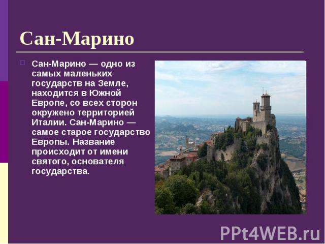 Сан-Марино — одно из самых маленьких государств на Земле, находится в Южной Европе, со всех сторон окружено территорией Италии. Сан-Марино — самое старое государство Европы. Название происходит от имени святого, основателя государства. Сан-Марино — …