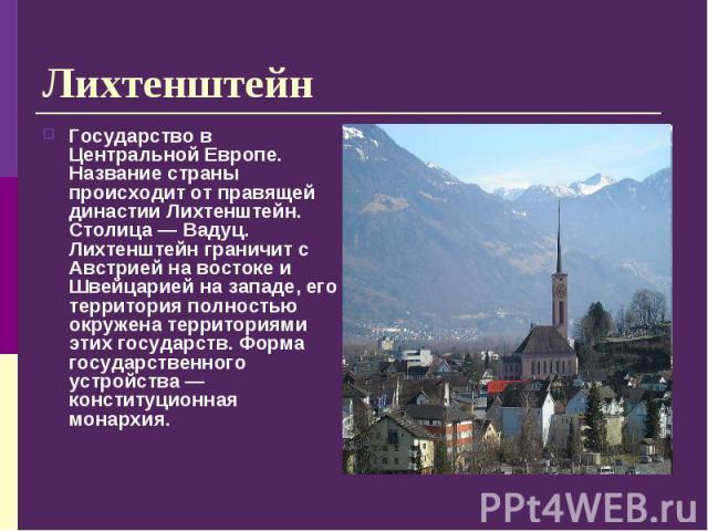 Государство в Центральной Европе. Название страны происходит от правящей династии Лихтенштейн. Столица — Вадуц. Лихтенштейн граничит с Австрией на востоке и Швейцарией на западе, его территория полностью окружена территориями этих государств. Форма …