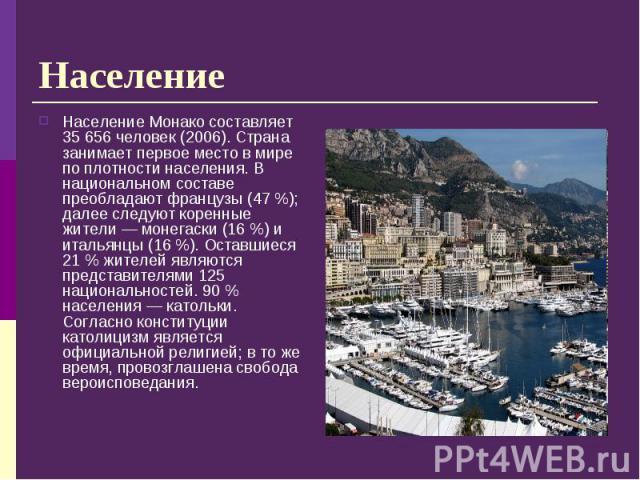 Население Монако составляет 35 656 человек (2006). Страна занимает первое место в мире по плотности населения. В национальном составе преобладают французы (47%); далее следуют коренные жители— монегаски (16%) и итальянцы (16%…