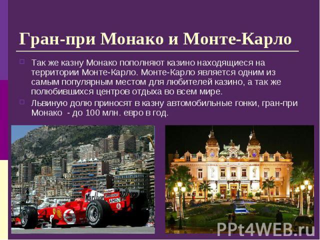 Так же казну Монако пополняют казино находящиеся на территории Монте-Карло. Монте-Карло является одним из самым популярным местом для любителей казино, а так же полюбившихся центров отдыха во всем мире. Так же казну Монако пополняют казино находящие…