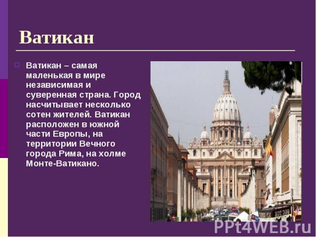 Ватикан – самая маленькая в мире независимая и суверенная страна. Город насчитывает несколько сотен жителей. Ватикан расположен в южной части Европы, на территории Вечного города Рима, на холме Монте-Ватикано. Ватикан – самая маленькая в мире незави…