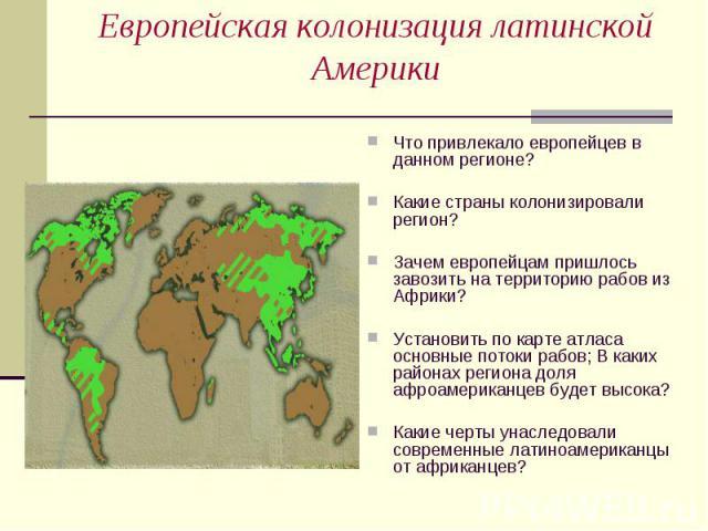 Что привлекало европейцев в данном регионе? Что привлекало европейцев в данном регионе? Какие страны колонизировали регион? Зачем европейцам пришлось завозить на территорию рабов из Африки? Установить по карте атласа основные потоки рабов; В каких р…