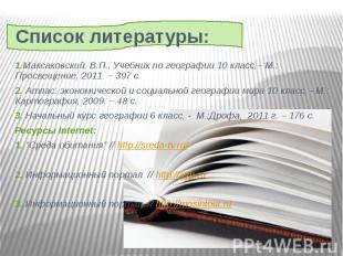 Список литературы: 1.Максаковский, В.П., Учебник по географии 10 класс,– М.: Про