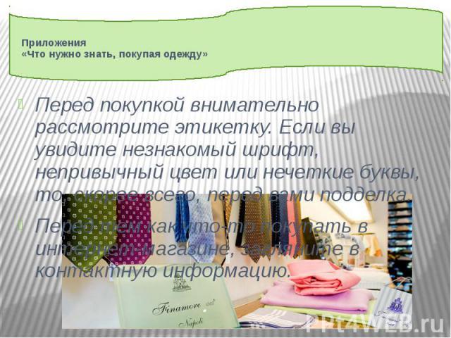 Приложения «Что нужно знать, покупая одежду» Перед покупкой внимательно рассмотрите этикетку. Если вы увидите незнакомый шрифт, непривычный цвет или нечеткие буквы, то, скорее всего, перед вами подделка. Перед тем как что-то покупать в интернет-мага…