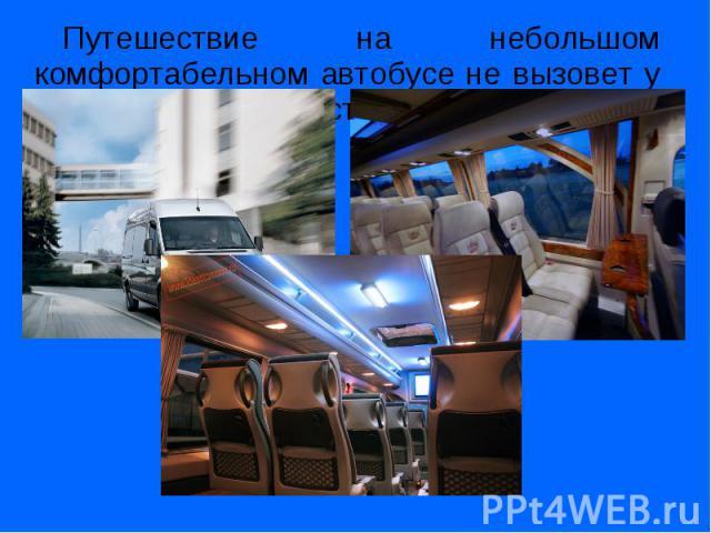 Путешествие на небольшом комфортабельном автобусе не вызовет у Вас никаких неудобств. Путешествие на небольшом комфортабельном автобусе не вызовет у Вас никаких неудобств.