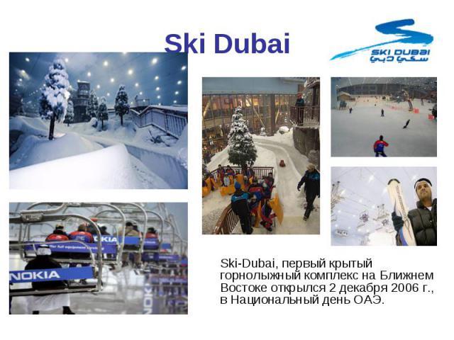Ski-Dubai, первый крытый горнолыжный комплекс на Ближнем Востоке открылся 2 декабря 2006 г., в Национальный день ОАЭ. Ski-Dubai, первый крытый горнолыжный комплекс на Ближнем Востоке открылся 2 декабря 2006 г., в Национальный день ОАЭ.