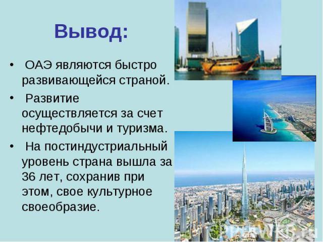 ОАЭ являются быстро развивающейся страной. ОАЭ являются быстро развивающейся страной. Развитие осуществляется за счет нефтедобычи и туризма. На постиндустриальный уровень страна вышла за 36 лет, сохранив при этом, свое культурное своеобразие.