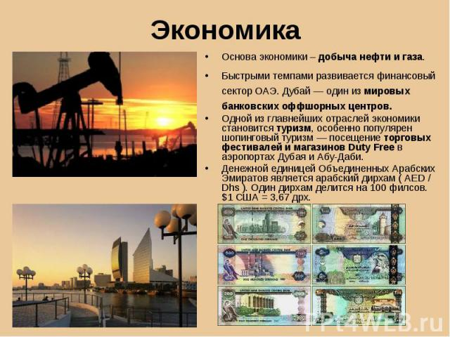 Основа экономики – добыча нефти и газа. Основа экономики – добыча нефти и газа. Быстрыми темпами развивается финансовый сектор ОАЭ. Дубай — один из мировых банковских оффшорных центров. Одной из главнейших отраслей экономики становится туризм, особе…