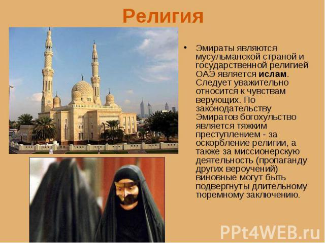 Эмираты являются мусульманской страной и государственной религией ОАЭ является ислам. Следует уважительно относится к чувствам верующих. По законодательству Эмиратов богохульство является тяжким преступлением - за оскорбление религии, а также за мис…