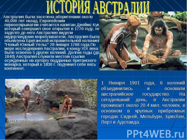 Австралия была заселена аборигенами около 40,000 лет назад. Европейским первооткрыватем считается капитан Джеймс Кук, который совершил свое открытие в 1770 году, но задолго до него Австралию видели нидерландские мореплаватели. Австралия была обьявле…