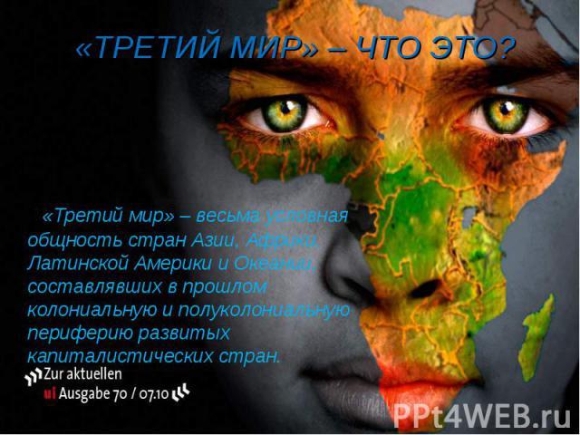 «Третий мир» – весьма условная общность стран Азии, Африки, Латинской Америки и Океании, составлявших в прошлом колониальную и полуколониальную периферию развитых капиталистических стран. «Третий мир» – весьма условная общность стран Азии, Африки, Л…