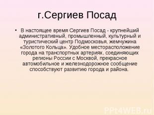 В настоящее время Сергиев Посад - крупнейший административный, промышленный, кул