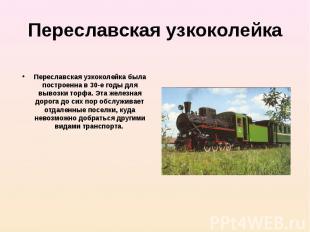 Переславская узкоколейка была построенна в 30-е годы для вывозки торфа. Эта желе