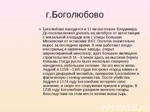 Боголюбово находится в 11 км восточное Владимира. До поселка можно доехать на ав