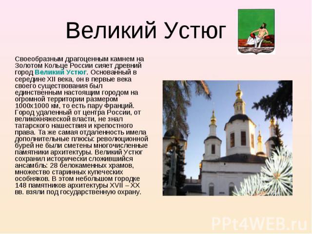 Своеобразным драгоценным камнем на Золотом Кольце России сияет древний город Великий Устюг. Основанный в середине XII века, он в первые века своего существования был единственным настоящим городом на огромной территории размером 1000х1000 км, то ест…