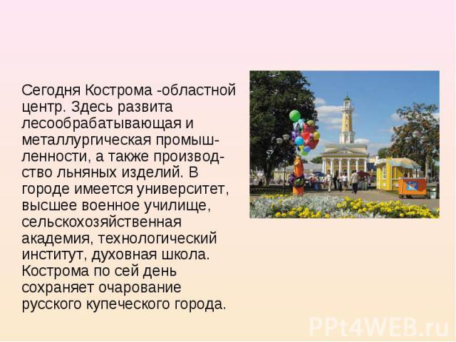 Сегодня Кострома -областной центр. Здесь развита лесообрабатывающая и металлургическая промыш-ленности, а также производ-ство льняных изделий. В городе имеется университет, высшее военное училище, сельскохозяйственная академия, технологический инсти…