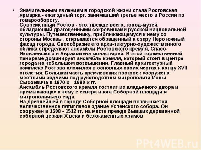 Значительным явлением в городской жизни стала Ростовская ярмарка - ежегодный торг, занимавший третье место в России по товарообороту. Современный Ростов - это, прежде всего, город-музей, обладающий драгоценными сокровищами русской национальной культ…