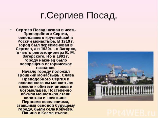 Сергиев Посад назван в честь Преподобного Сергия, основавшего крупнейший в России монастырь. В 1919 г. город был переименован в Сергиев, а в 1930г. - в Загорск, в честь революционера В. М. Загорского. Но в 1991 г. городу наконец было возвращено исто…