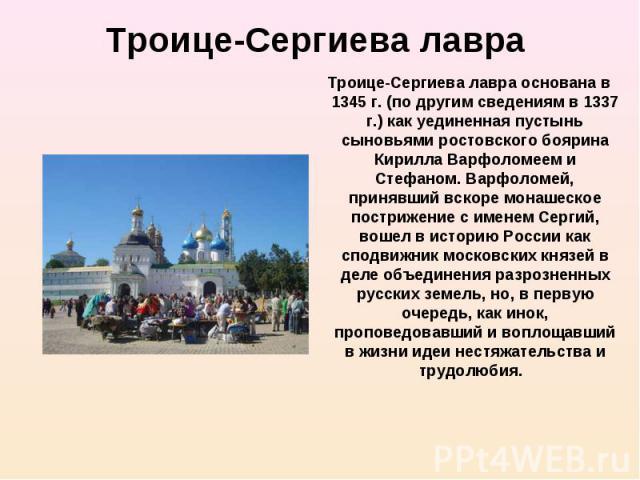 Троице-Сергиева лавра основана в 1345 г. (по другим сведениям в 1337 г.) как уединенная пустынь сыновьями ростовского боярина Кирилла Варфоломеем и Стефаном. Варфоломей, принявший вскоре монашеское пострижение с именем Сергий, вошел в историю России…