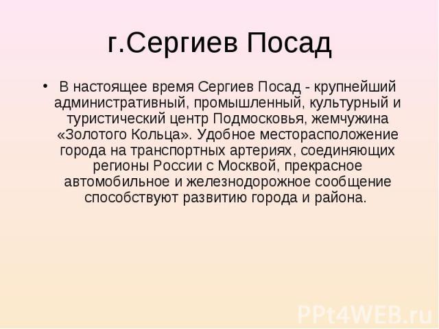 В настоящее время Сергиев Посад - крупнейший административный, промышленный, культурный и туристический центр Подмосковья, жемчужина «Золотого Кольца». Удобное месторасположение города на транспортных артериях, соединяющих регионы России с Москвой, …