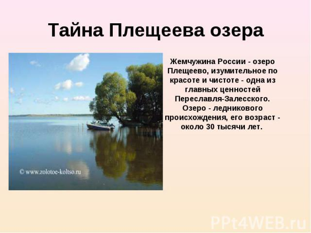 Жемчужина России - озеро Плещеево, изумительное по красоте и чистоте - одна из главных ценностей Переславля-Залесского. Озеро - ледникового происхождения, его возраст - около 30 тысячи лет.