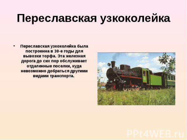 Переславская узкоколейка была построенна в 30-е годы для вывозки торфа. Эта железная дорога до сих пор обслуживает отдаленные поселки, куда невозможно добраться другими видами транспорта.