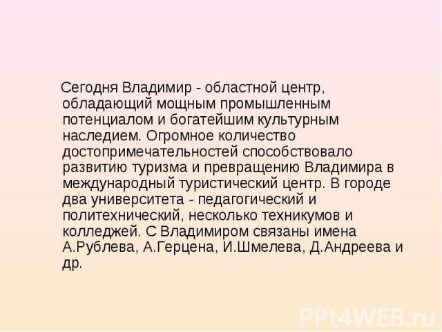 Сегодня Владимир - областной центр, обладающий мощным промышленным потенциалом и богатейшим культурным наследием. Огромное количество достопримечательностей способствовало развитию туризма и превращению Владимира в международный туристический центр.…