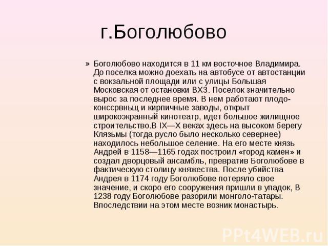 Боголюбово находится в 11 км восточное Владимира. До поселка можно доехать на автобусе от автостанции с вокзальной площади или с улицы Большая Московская от остановки ВХЗ. Поселок значительно вырос за последнее время. В нем работают плодо-конссрвньщ…