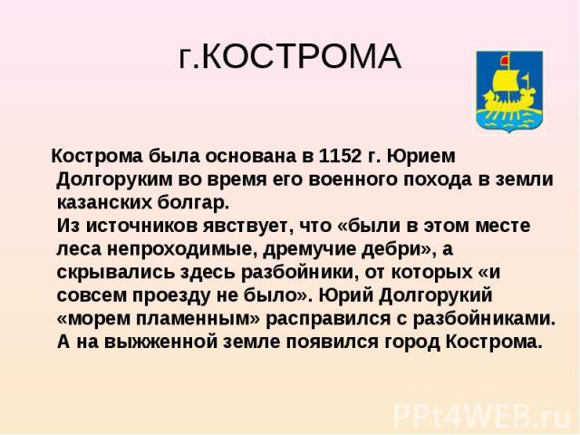 Кострома была основана в 1152 г. Юрием Долгоруким во время его военного похода в земли казанских болгар. Из источников явствует, что «были в этом месте леса непроходимые, дремучие дебри», а скрывались здесь разбойники, от которых «и совсем проезду н…
