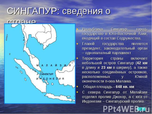 Республика Сингапур, город-государство в Юго-Восточной Азии, входящий в состав Содружества. Республика Сингапур, город-государство в Юго-Восточной Азии, входящий в состав Содружества. Главой государства является президент, законодательный орган – од…