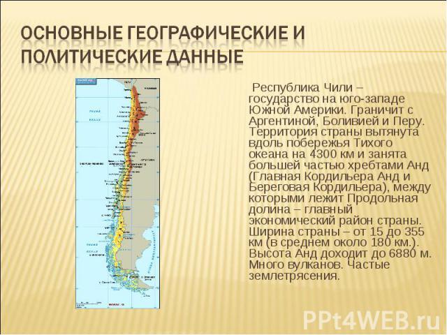 Республика Чили – государство на юго-западе Южной Америки. Граничит с Аргентиной, Боливией и Перу. Территория страны вытянута вдоль побережья Тихого океана на 4300 км и занята большей частью хребтами Анд (Главная Кордильера Анд и Береговая Кордильер…